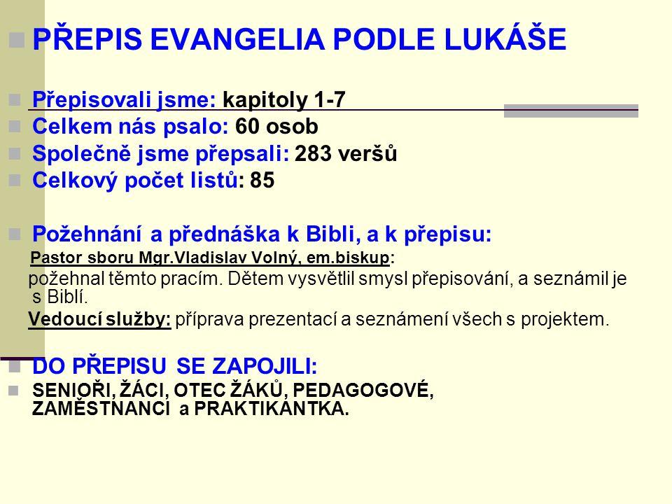 PŘEPIS EVANGELIA PODLE LUKÁŠE Přepisovali jsme: kapitoly 1-7 Celkem nás psalo: 60 osob Společně jsme přepsali: 283 veršů Celkový počet listů: 85 Požehnání a přednáška k Bibli, a k přepisu: Pastor sboru Mgr.Vladislav Volný, em.biskup: požehnal těmto pracím.