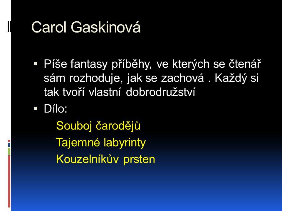 Carol Gaskinová  Píše fantasy příběhy, ve kterých se čtenář sám rozhoduje, jak se zachová. Každý si tak tvoří vlastní dobrodružství  Dílo: Souboj ča