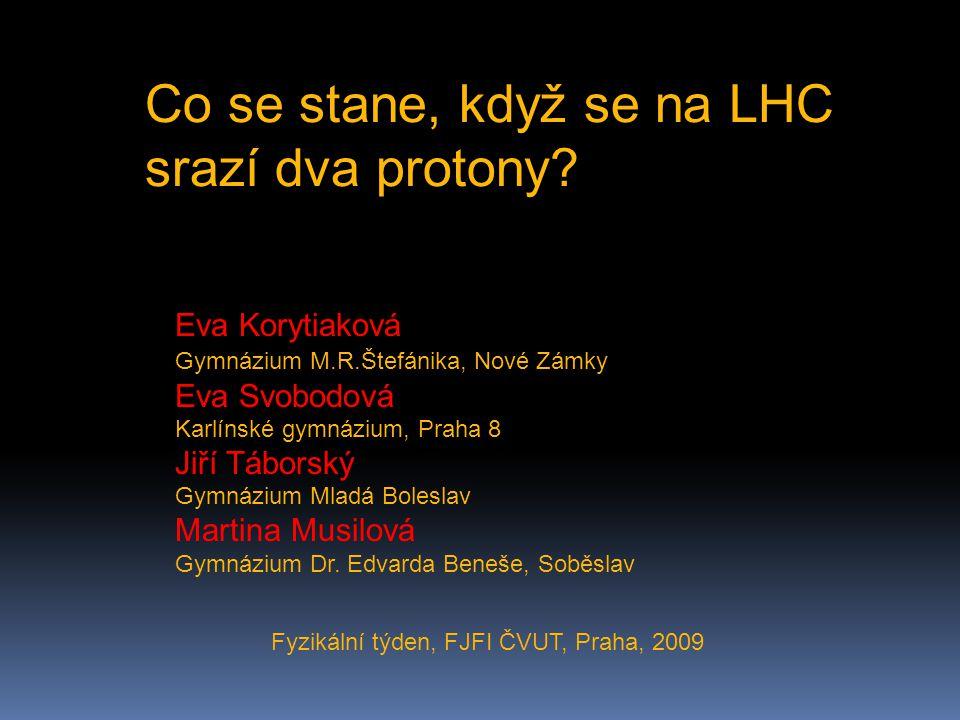 Co se stane, když se na LHC srazí dva protony? Eva Korytiaková Gymnázium M.R.Štefánika, Nové Zámky Eva Svobodová Karlínské gymnázium, Praha 8 Jiří Táb