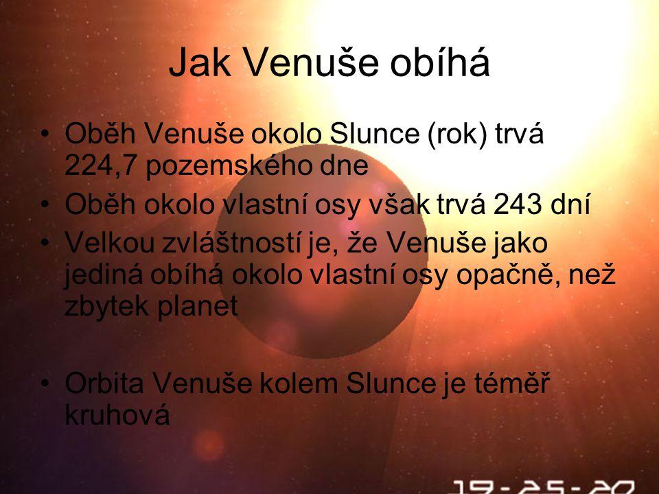 Jak Venuše obíhá Oběh Venuše okolo Slunce (rok) trvá 224,7 pozemského dne Oběh okolo vlastní osy však trvá 243 dní Velkou zvláštností je, že Venuše jako jediná obíhá okolo vlastní osy opačně, než zbytek planet Orbita Venuše kolem Slunce je téměř kruhová