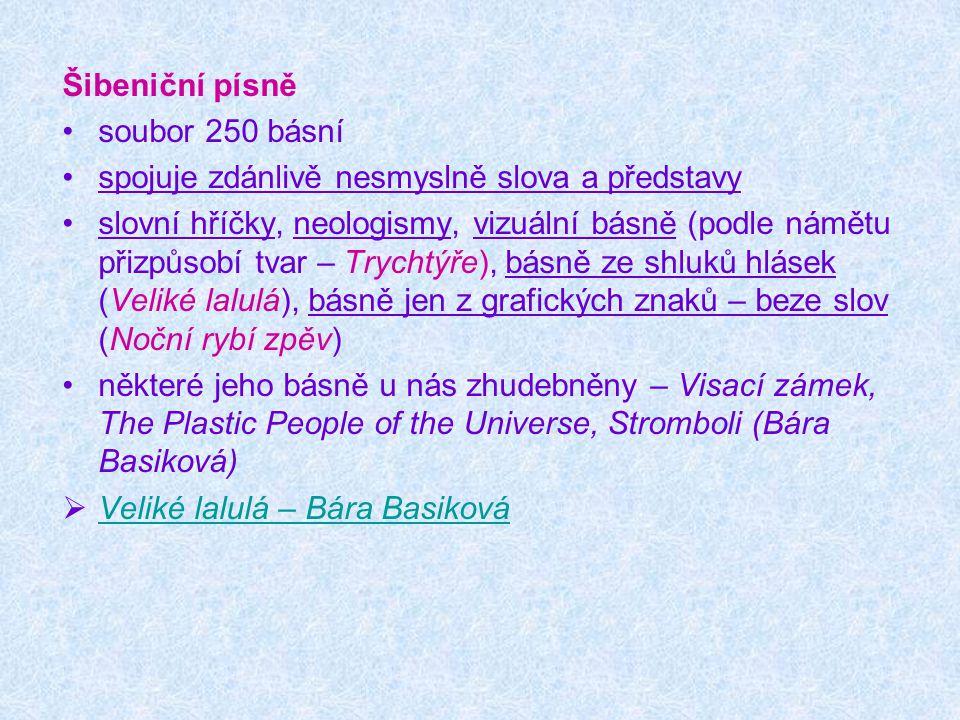Šibeniční písně soubor 250 básní spojuje zdánlivě nesmyslně slova a představy slovní hříčky, neologismy, vizuální básně (podle námětu přizpůsobí tvar