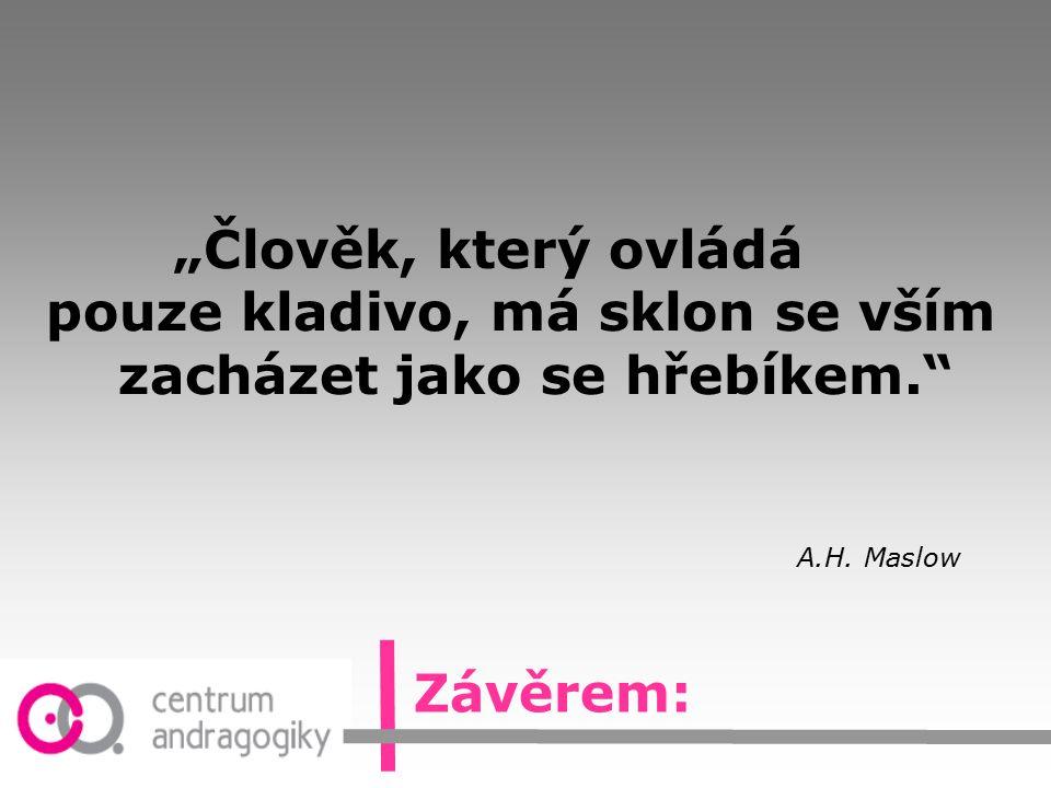 """""""Člověk, který ovládá pouze kladivo, má sklon se vším zacházet jako se hřebíkem."""" A.H. Maslow Závěrem:"""