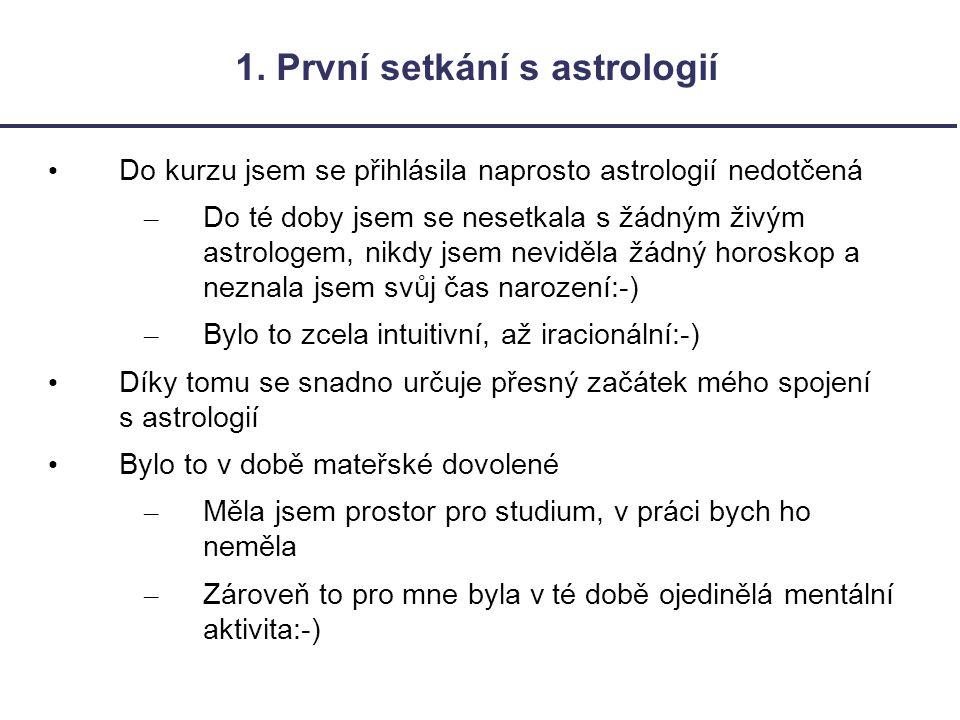 1. První setkání s astrologií Do kurzu jsem se přihlásila naprosto astrologií nedotčená – Do té doby jsem se nesetkala s žádným živým astrologem, nikd