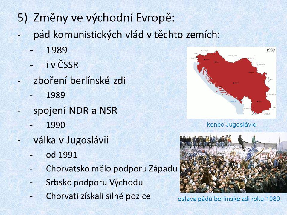 5)Změny ve východní Evropě: -pád komunistických vlád v těchto zemích: -1989 -i v ČSSR -zboření berlínské zdi -1989 -spojení NDR a NSR -1990 -válka v Jugoslávii -od 1991 -Chorvatsko mělo podporu Západu -Srbsko podporu Východu -Chorvati získali silné pozice oslava pádu berlínské zdi roku 1989.