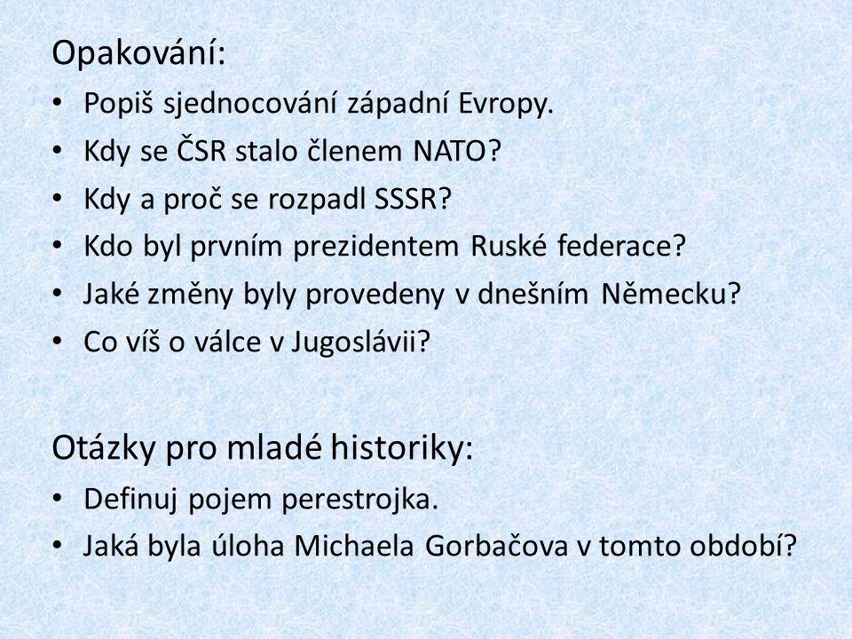 Opakování: Popiš sjednocování západní Evropy. Kdy se ČSR stalo členem NATO? Kdy a proč se rozpadl SSSR? Kdo byl prvním prezidentem Ruské federace? Jak