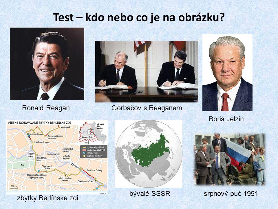 Test – kdo nebo co je na obrázku? Ronald Reagan Boris Jelzin Gorbačov s Reaganem zbytky Berlínské zdi bývalé SSSRsrpnový puč 1991