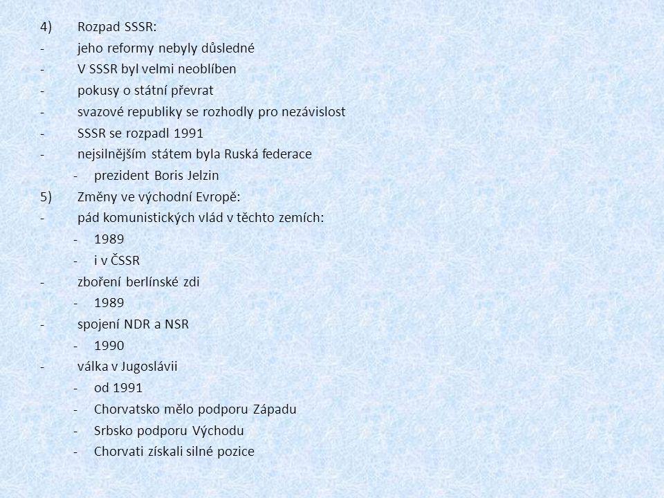 4)Rozpad SSSR: -jeho reformy nebyly důsledné -V SSSR byl velmi neoblíben -pokusy o státní převrat -svazové republiky se rozhodly pro nezávislost -SSSR se rozpadl 1991 -nejsilnějším státem byla Ruská federace -prezident Boris Jelzin 5)Změny ve východní Evropě: -pád komunistických vlád v těchto zemích: -1989 -i v ČSSR -zboření berlínské zdi -1989 -spojení NDR a NSR -1990 -válka v Jugoslávii -od 1991 -Chorvatsko mělo podporu Západu -Srbsko podporu Východu -Chorvati získali silné pozice