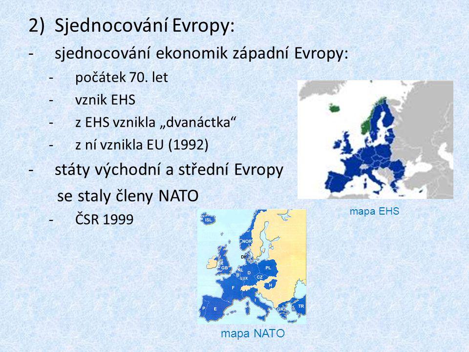 """2)Sjednocování Evropy: -sjednocování ekonomik západní Evropy: -počátek 70. let -vznik EHS -z EHS vznikla """"dvanáctka"""" -z ní vznikla EU (1992) -státy vý"""