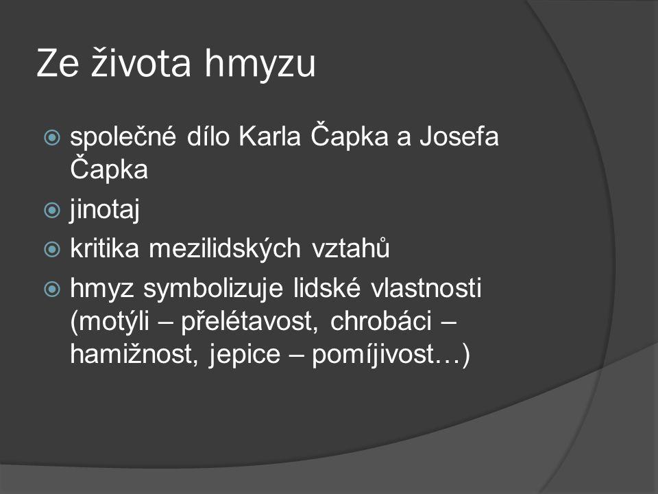 Ze života hmyzu  společné dílo Karla Čapka a Josefa Čapka  jinotaj  kritika mezilidských vztahů  hmyz symbolizuje lidské vlastnosti (motýli – přel
