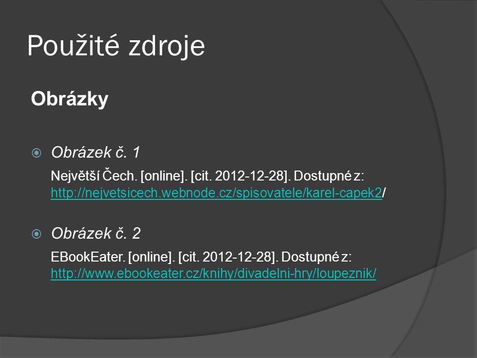 Použité zdroje Obrázky  Obrázek č. 1 Největší Čech. [online]. [cit. 2012-12-28]. Dostupné z: http://nejvetsicech.webnode.cz/spisovatele/karel-capek2/