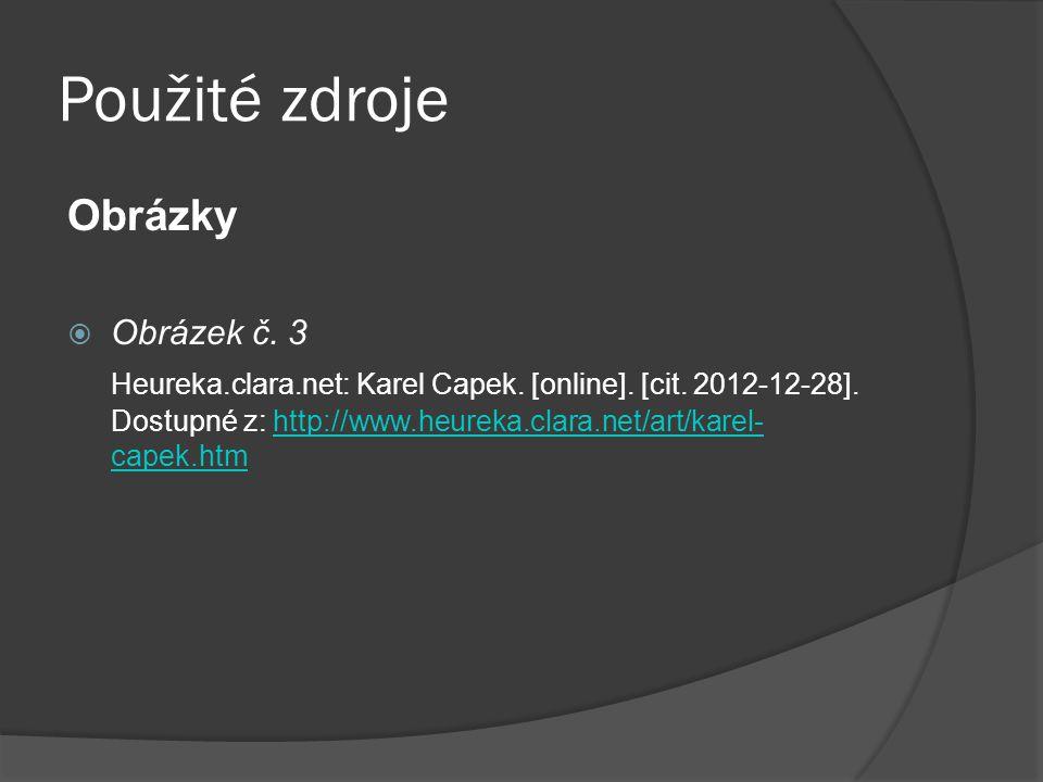 Použité zdroje Obrázky  Obrázek č. 3 Heureka.clara.net: Karel Capek. [online]. [cit. 2012-12-28]. Dostupné z: http://www.heureka.clara.net/art/karel-