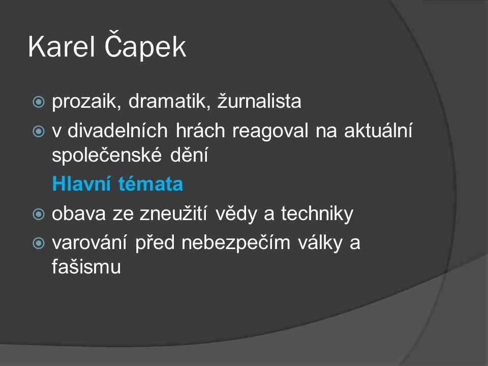 Karel Čapek  prozaik, dramatik, žurnalista  v divadelních hrách reagoval na aktuální společenské dění Hlavní témata  obava ze zneužití vědy a techn