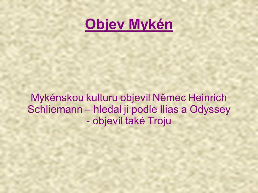 Mykénskou kulturu objevil Němec Heinrich Schliemann – hledal ji podle Ilias a Odyssey - objevil také Troju Objev Mykén