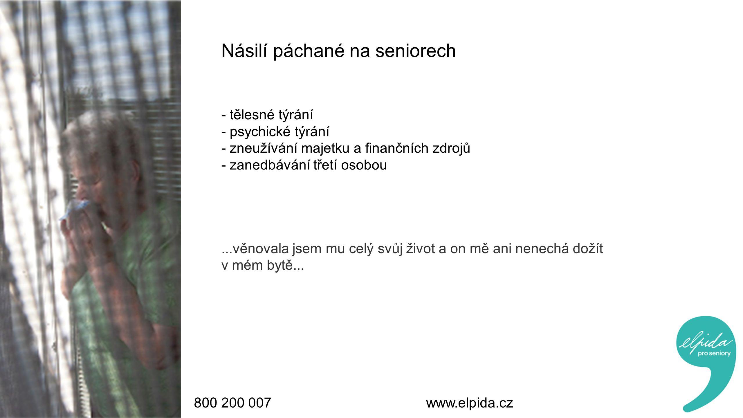 800 200 007 www.elpida.cz Násilí páchané na seniorech - tělesné týrání - psychické týrání - zneužívání majetku a finančních zdrojů - zanedbávání třetí osobou...věnovala jsem mu celý svůj život a on mě ani nenechá dožít v mém bytě...