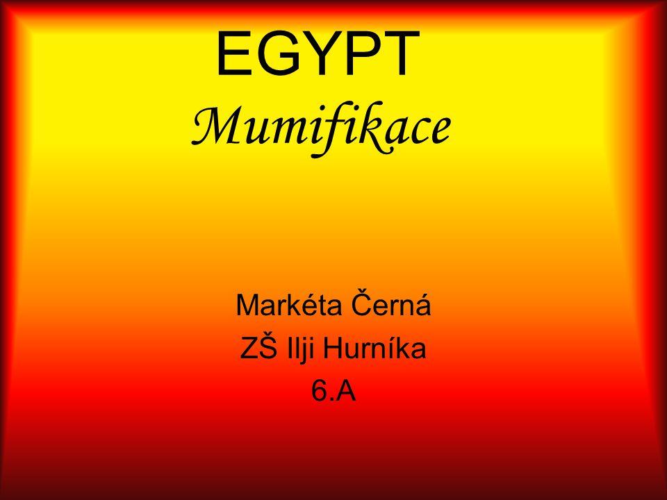 Mumifikace Mumifikace je složitý proces,při němž musí být z těla odstraněny vnitřnosti a tělo se zbaví všech tekutin.