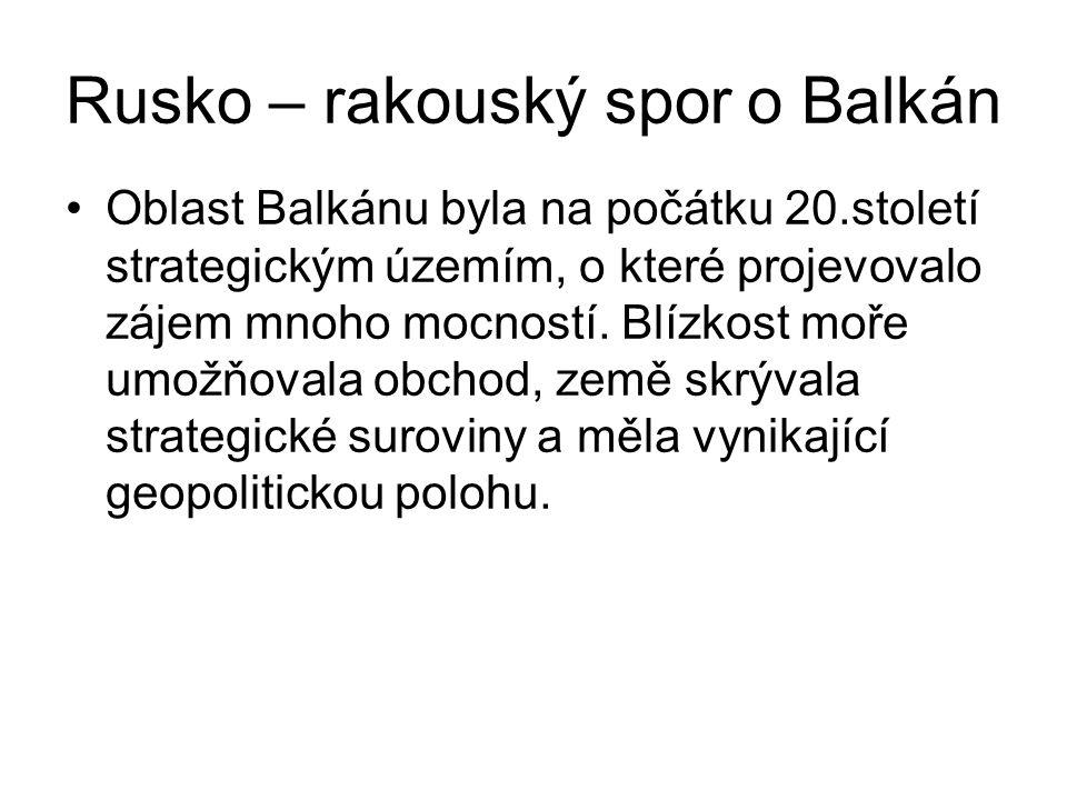 Rusko – rakouský spor o Balkán Oblast Balkánu byla na počátku 20.století strategickým územím, o které projevovalo zájem mnoho mocností. Blízkost moře