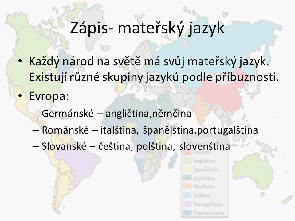Zápis- mateřský jazyk Každý národ na světě má svůj mateřský jazyk. Existují různé skupiny jazyků podle příbuznosti. Evropa: – Germánské – angličtina,n