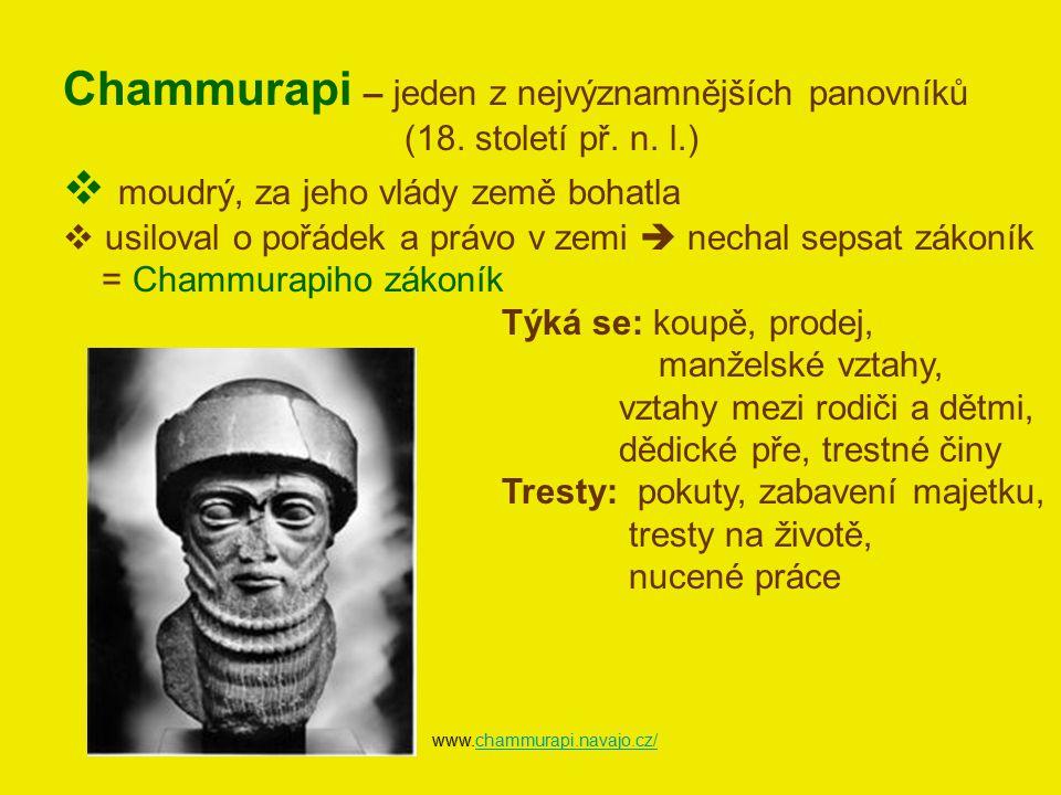 Chammurapi – jeden z nejvýznamnějších panovníků (18. století př. n. l.)  moudrý, za jeho vlády země bohatla  usiloval o pořádek a právo v zemi  nec