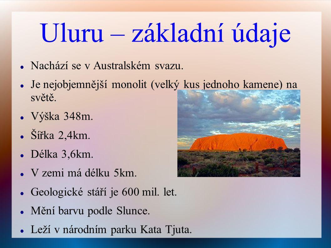 Uluru – základní údaje Nachází se v Australském svazu. Je nejobjemnější monolit (velký kus jednoho kamene) na světě. Výška 348m. Šířka 2,4km. Délka 3,