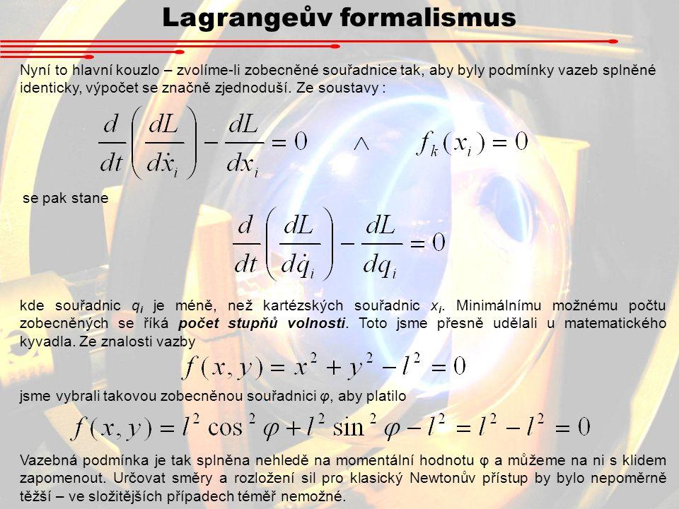 Lagrangeův formalismus Nyní to hlavní kouzlo – zvolíme-li zobecněné souřadnice tak, aby byly podmínky vazeb splněné identicky, výpočet se značně zjednoduší.