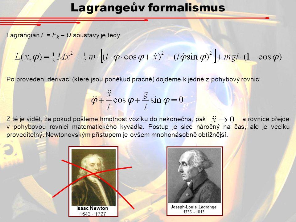 Lagrangeův formalismus Lagrangián L = E k – U soustavy je tedy Po provedení derivací (které jsou poněkud pracné) dojdeme k jedné z pohybový rovnic: Z té je vidět, že pokud pošleme hmotnost vozíku do nekonečna, pak a rovnice přejde v pohybovou rovnici matematického kyvadla.