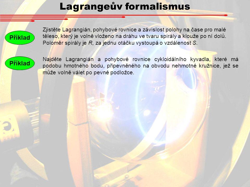 Lagrangeův formalismus Příklad Zjistěte Lagrangián, pohybové rovnice a závislost polohy na čase pro malé těleso, který je volně vloženo na dráhu ve tvaru spirály a klouže po ní dolů.