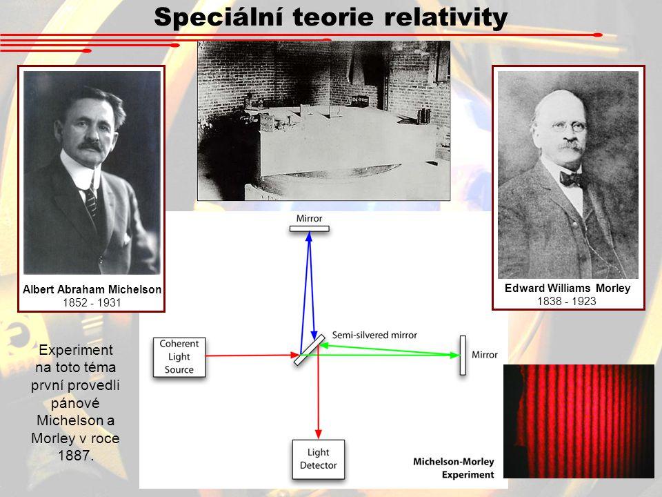 Speciální teorie relativity Albert Abraham Michelson 1852 - 1931 Edward Williams Morley 1838 - 1923 Experiment na toto téma první provedli pánové Michelson a Morley v roce 1887.