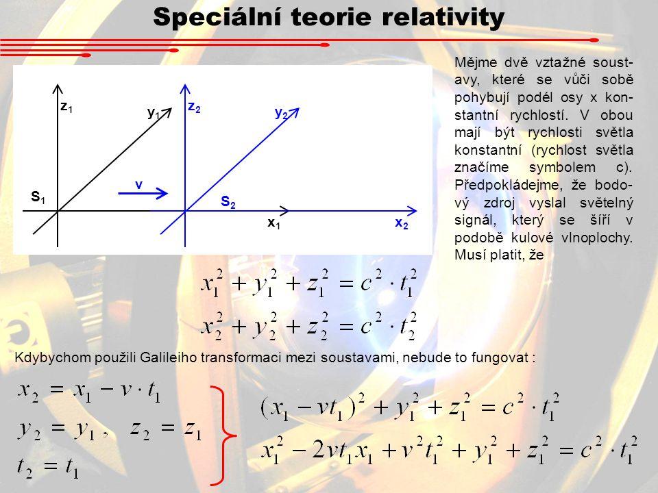 Speciální teorie relativity x1x1 y1y1 z1z1 x2x2 y2y2 z2z2 v S1S1 S2S2 Mějme dvě vztažné soust- avy, které se vůči sobě pohybují podél osy x kon- stantní rychlostí.