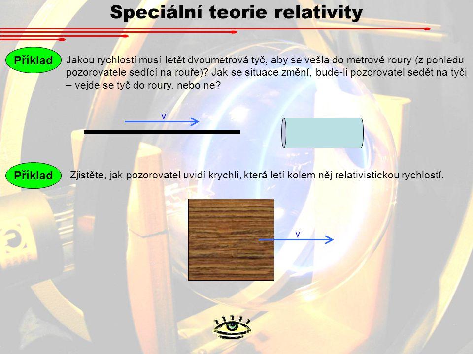 Speciální teorie relativity Příklad Jakou rychlostí musí letět dvoumetrová tyč, aby se vešla do metrové roury (z pohledu pozorovatele sedící na rouře).