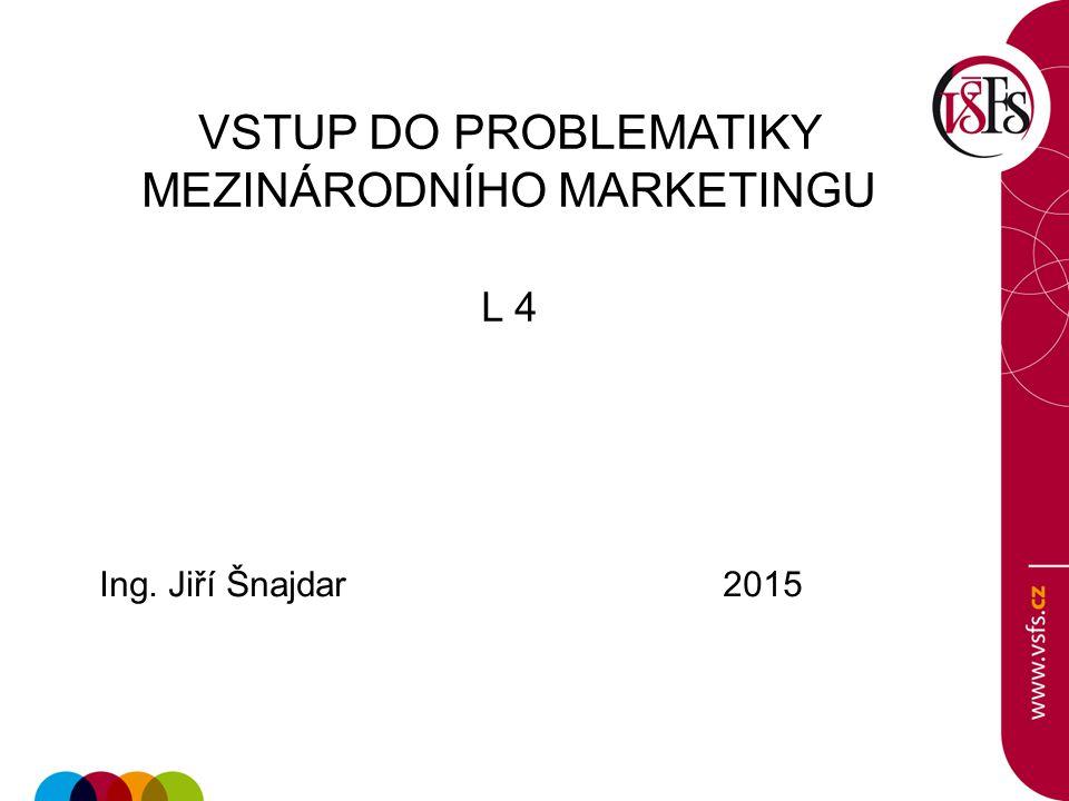 VSTUP DO PROBLEMATIKY MEZINÁRODNÍHO MARKETINGU L 4 Ing. Jiří Šnajdar 2015
