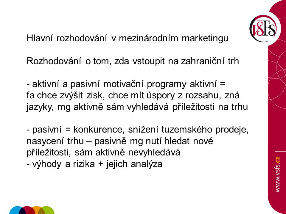 Hlavní rozhodování v mezinárodním marketingu Rozhodování o tom, zda vstoupit na zahraniční trh - aktivní a pasivní motivační programy aktivní = fa chc
