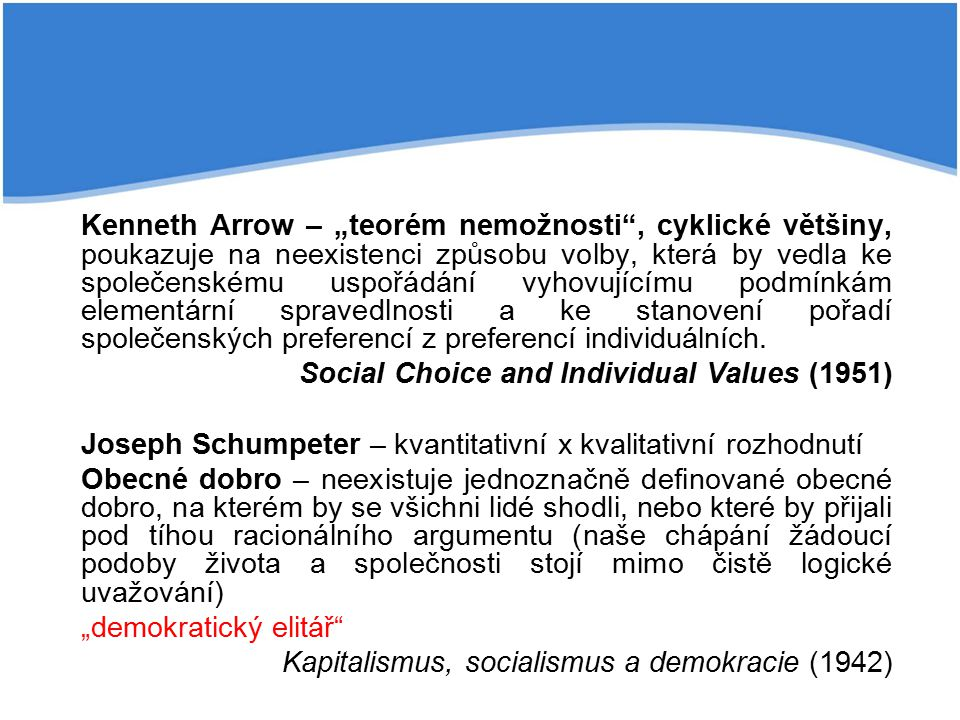 """Kenneth Arrow – """"teorém nemožnosti , cyklické většiny, poukazuje na neexistenci způsobu volby, která by vedla ke společenskému uspořádání vyhovujícímu podmínkám elementární spravedlnosti a ke stanovení pořadí společenských preferencí z preferencí individuálních."""