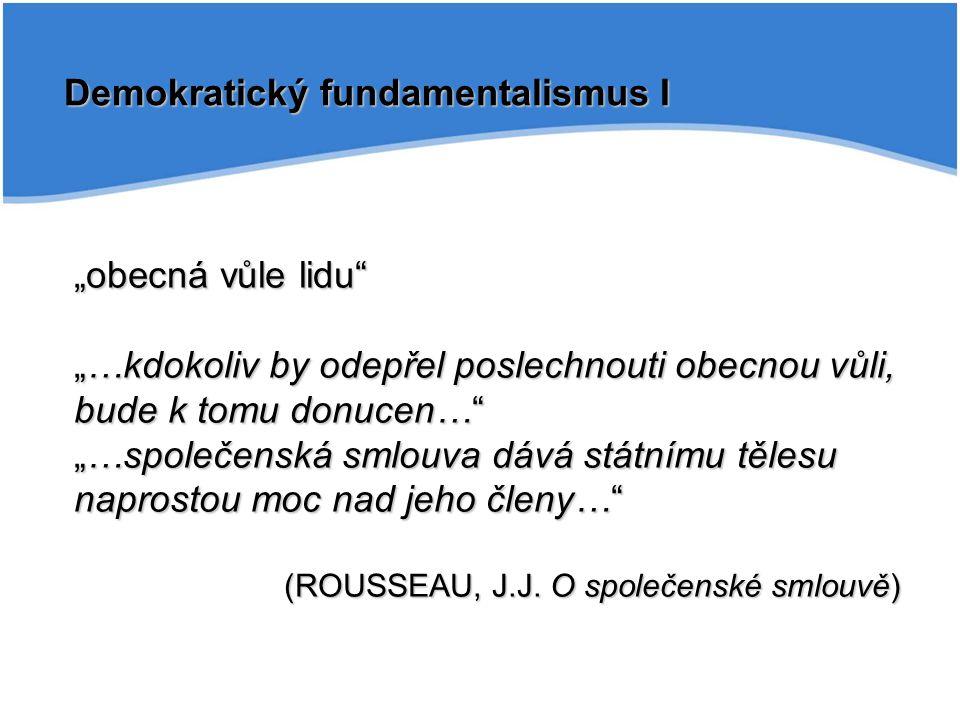 """Demokratický fundamentalismus I """"obecná vůle lidu """"…kdokoliv by odepřel poslechnouti obecnou vůli, bude k tomu donucen… """"…společenská smlouva dává státnímu tělesu naprostou moc nad jeho členy… (ROUSSEAU, J.J."""