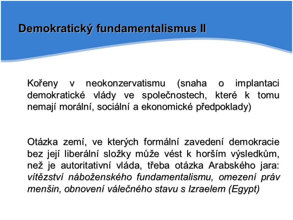 Demokratický fundamentalismus II Kořeny v neokonzervatismu (snaha o implantaci demokratické vlády ve společnostech, které k tomu nemají morální, sociální a ekonomické předpoklady) Otázka zemí, ve kterých formální zavedení demokracie bez její liberální složky může vést k horším výsledkům, než je autoritativní vláda, třeba otázka Arabského jara: vítězství náboženského fundamentalismu, omezení práv menšin, obnovení válečného stavu s Izraelem (Egypt)