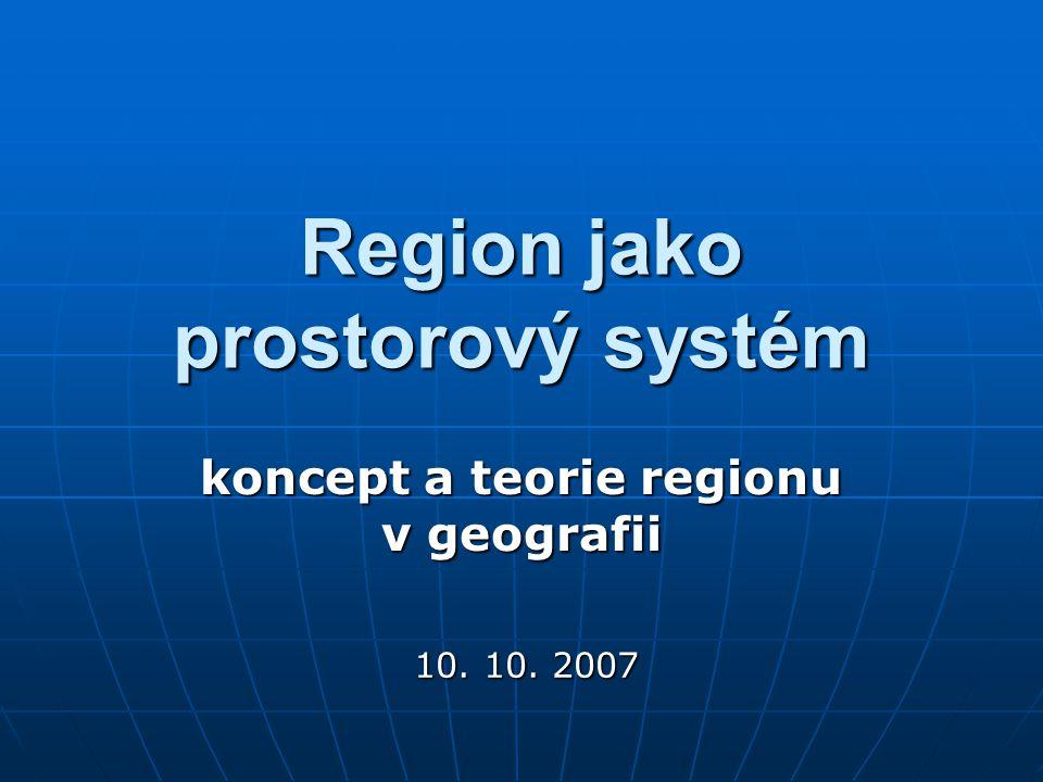 Region jako prostorový systém koncept a teorie regionu v geografii 10. 10. 2007