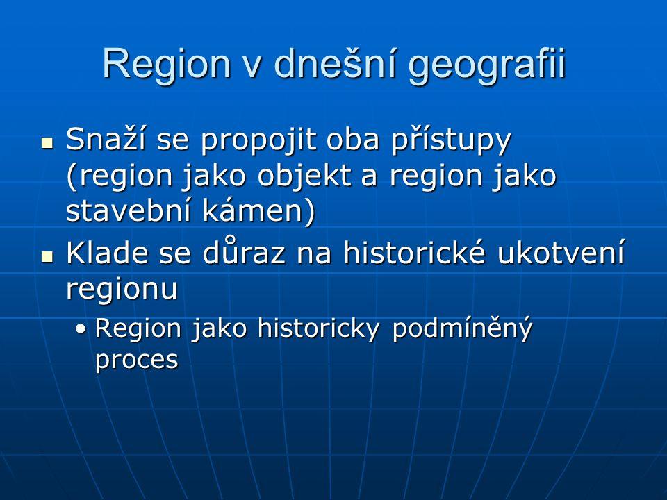 Region v dnešní geografii Snaží se propojit oba přístupy (region jako objekt a region jako stavební kámen) Snaží se propojit oba přístupy (region jako