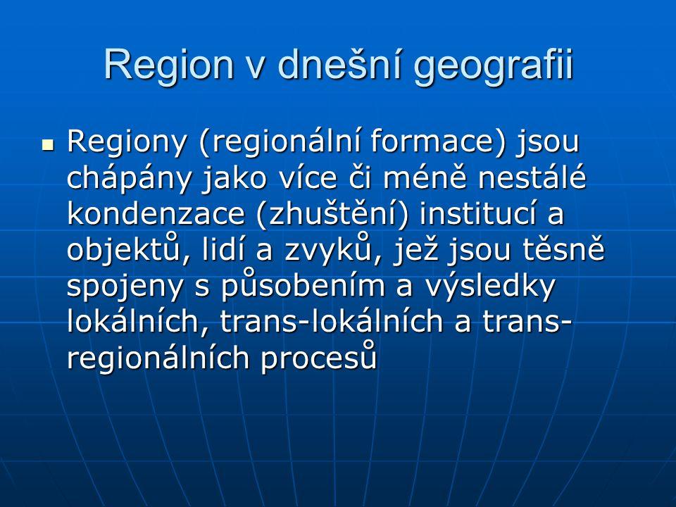 Region v dnešní geografii Regiony (regionální formace) jsou chápány jako více či méně nestálé kondenzace (zhuštění) institucí a objektů, lidí a zvyků,