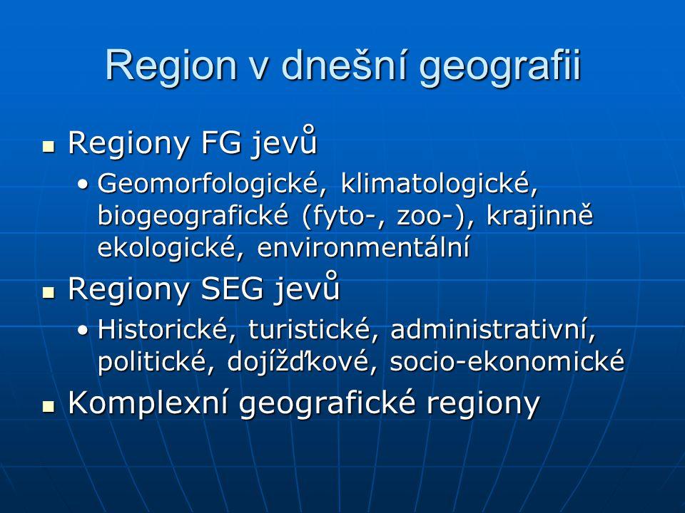 Region v dnešní geografii Regiony FG jevů Regiony FG jevů Geomorfologické, klimatologické, biogeografické (fyto-, zoo-), krajinně ekologické, environm