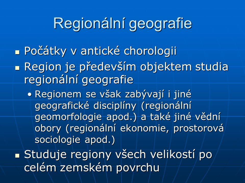 Regionální geografie Hlavním cílem je Hlavním cílem je Pochopení nebo definice jedinečnosti nebo charakteru určitého regionu, který se skládá jak z přírodních tak humánních složekPochopení nebo definice jedinečnosti nebo charakteru určitého regionu, který se skládá jak z přírodních tak humánních složek Regionalizace území (bude probíráno později)Regionalizace území (bude probíráno později) Je také metodou či přístupem v rámci geografického výzkumu Je také metodou či přístupem v rámci geografického výzkumu Především v druhé polovině 19.