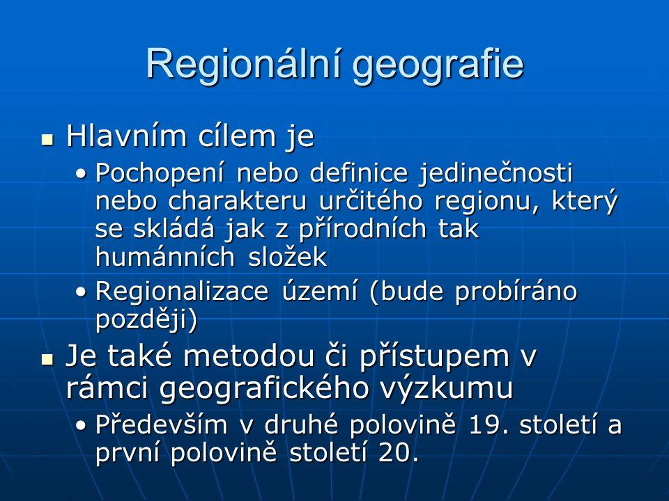 Regionální geografie Hlavním cílem je Hlavním cílem je Pochopení nebo definice jedinečnosti nebo charakteru určitého regionu, který se skládá jak z př