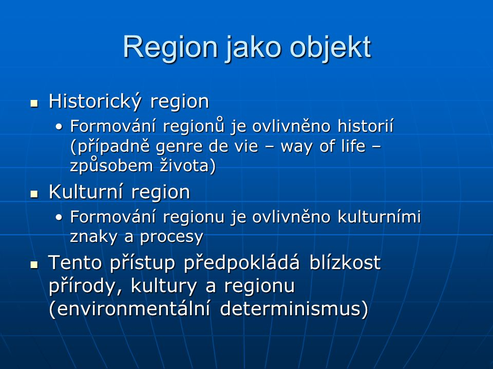 Region jako objekt Historický region Historický region Formování regionů je ovlivněno historií (případně genre de vie – way of life – způsobem života)