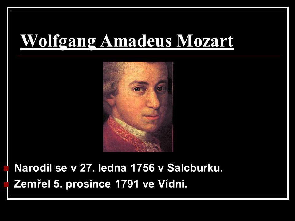 Wolfgang Amadeus Mozart Narodil se v 27. ledna 1756 v Salcburku. Zemřel 5. prosince 1791 ve Vídni.