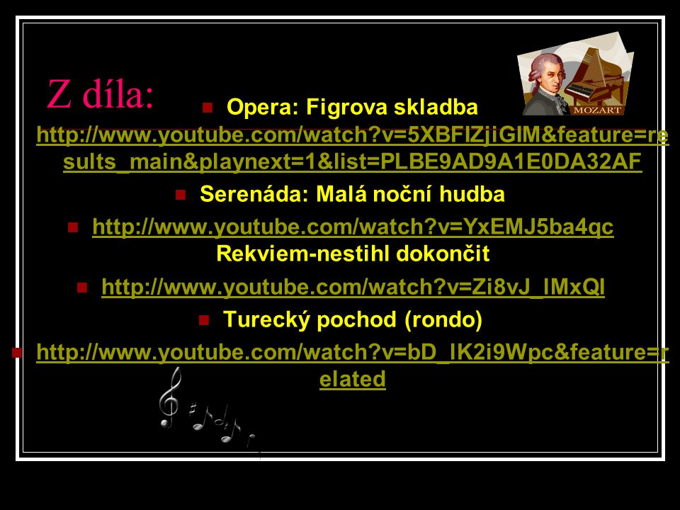 Z díla: Opera: Figrova skladba http://www.youtube.com/watch?v=5XBFIZjiGIM&feature=re sults_main&playnext=1&list=PLBE9AD9A1E0DA32AF http://www.youtube.com/watch?v=5XBFIZjiGIM&feature=re sults_main&playnext=1&list=PLBE9AD9A1E0DA32AF Serenáda: Malá noční hudba http://www.youtube.com/watch?v=YxEMJ5ba4qc Rekviem-nestihl dokončit http://www.youtube.com/watch?v=YxEMJ5ba4qc http://www.youtube.com/watch?v=Zi8vJ_lMxQI Turecký pochod (rondo) http://www.youtube.com/watch?v=bD_lK2i9Wpc&feature=r elated http://www.youtube.com/watch?v=bD_lK2i9Wpc&feature=r elated