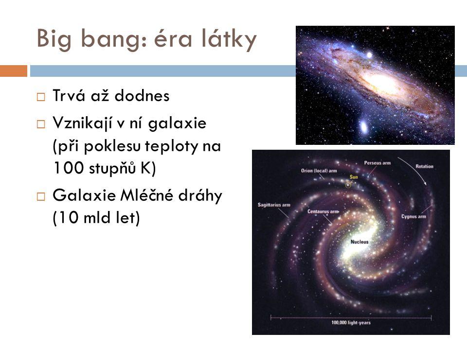 Big bang: éra látky  Trvá až dodnes  Vznikají v ní galaxie (při poklesu teploty na 100 stupňů K)  Galaxie Mléčné dráhy (10 mld let)