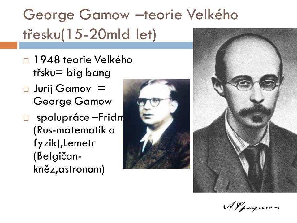 George Gamow –teorie Velkého třesku(15-20mld let)  1948 teorie Velkého třsku= big bang  Jurij Gamov = George Gamow  spolupráce –Fridman (Rus-matema