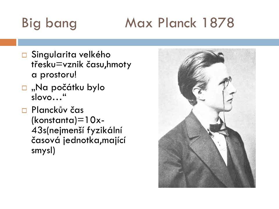 """Big bang Max Planck 1878  Singularita velkého třesku=vznik času,hmoty a prostoru!  """"Na počátku bylo slovo…""""  Planckův čas (konstanta)=10x- 43s(nejm"""
