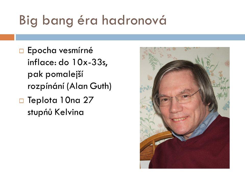 Big bang éra hadronová  Epocha vesmírné inflace: do 10x-33s, pak pomalejší rozpínání (Alan Guth)  Teplota 10na 27 stupńů Kelvina