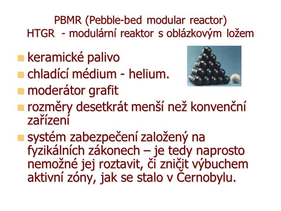 PBMR (Pebble-bed modular reactor) HTGR - modulární reaktor s oblázkovým ložem keramické palivo keramické palivo chladící médium - helium.