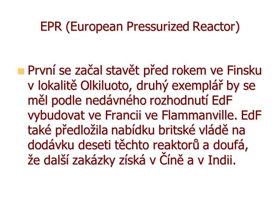 EPR (European Pressurized Reactor) První se začal stavět před rokem ve Finsku v lokalitě Olkiluoto, druhý exemplář by se měl podle nedávného rozhodnutí EdF vybudovat ve Francii ve Flammanville.