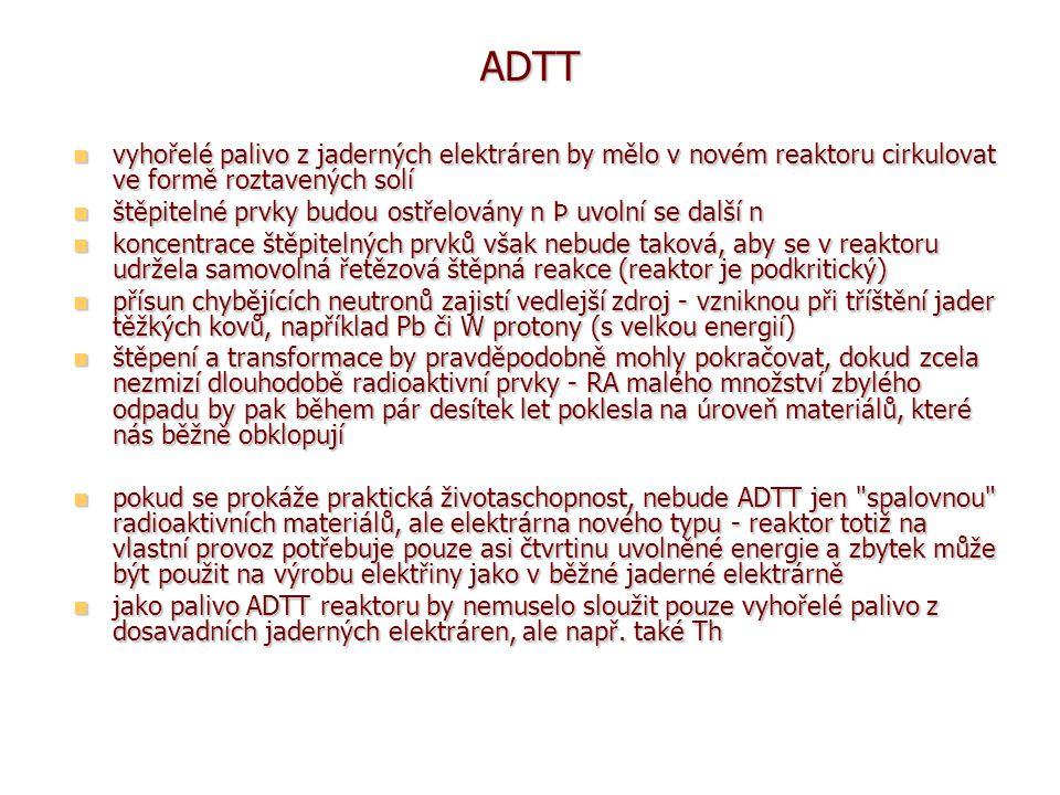 ADTT vyhořelé palivo z jaderných elektráren by mělo v novém reaktoru cirkulovat ve formě roztavených solí vyhořelé palivo z jaderných elektráren by mělo v novém reaktoru cirkulovat ve formě roztavených solí štěpitelné prvky budou ostřelovány n Þ uvolní se další n štěpitelné prvky budou ostřelovány n Þ uvolní se další n koncentrace štěpitelných prvků však nebude taková, aby se v reaktoru udržela samovolná řetězová štěpná reakce (reaktor je podkritický) koncentrace štěpitelných prvků však nebude taková, aby se v reaktoru udržela samovolná řetězová štěpná reakce (reaktor je podkritický) přísun chybějících neutronů zajistí vedlejší zdroj - vzniknou při tříštění jader těžkých kovů, například Pb či W protony (s velkou energií) přísun chybějících neutronů zajistí vedlejší zdroj - vzniknou při tříštění jader těžkých kovů, například Pb či W protony (s velkou energií) štěpení a transformace by pravděpodobně mohly pokračovat, dokud zcela nezmizí dlouhodobě radioaktivní prvky - RA malého množství zbylého odpadu by pak během pár desítek let poklesla na úroveň materiálů, které nás běžně obklopují štěpení a transformace by pravděpodobně mohly pokračovat, dokud zcela nezmizí dlouhodobě radioaktivní prvky - RA malého množství zbylého odpadu by pak během pár desítek let poklesla na úroveň materiálů, které nás běžně obklopují pokud se prokáže praktická životaschopnost, nebude ADTT jen spalovnou radioaktivních materiálů, ale elektrárna nového typu - reaktor totiž na vlastní provoz potřebuje pouze asi čtvrtinu uvolněné energie a zbytek může být použit na výrobu elektřiny jako v běžné jaderné elektrárně pokud se prokáže praktická životaschopnost, nebude ADTT jen spalovnou radioaktivních materiálů, ale elektrárna nového typu - reaktor totiž na vlastní provoz potřebuje pouze asi čtvrtinu uvolněné energie a zbytek může být použit na výrobu elektřiny jako v běžné jaderné elektrárně jako palivo ADTT reaktoru by nemuselo sloužit pouze vyhořelé palivo z dosavadních jaderných elektráren, ale nap
